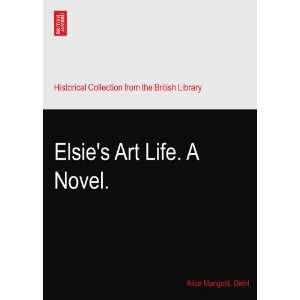 Elsies Art Life. A Novel. Alice Mangold. Diehl Books