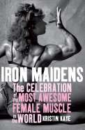 Iron Maidens The Celebration of the Most Awesome Female Muscle in the